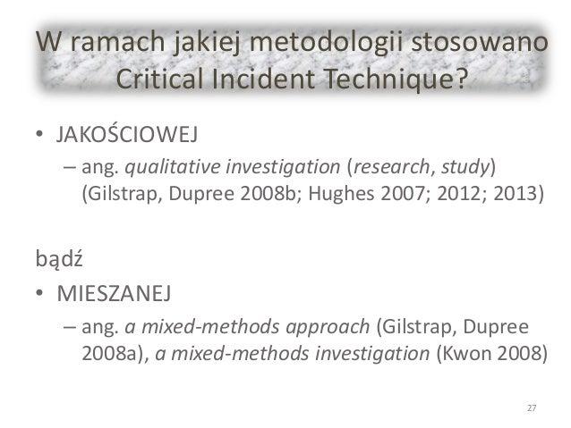 W ramach jakiej metodologii stosowano Critical Incident Technique? • JAKOŚCIOWEJ – ang. qualitative investigation (researc...