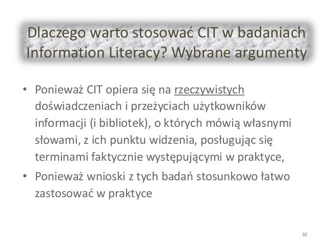 Dlaczego warto stosować CIT w badaniach Information Literacy? Wybrane argumenty • Ponieważ CIT opiera się na rzeczywistych...