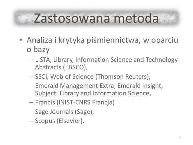 Zastosowana metoda • Analiza i krytyka piśmiennictwa, w oparciu o bazy – LISTA, Library, Information Science and Technolog...