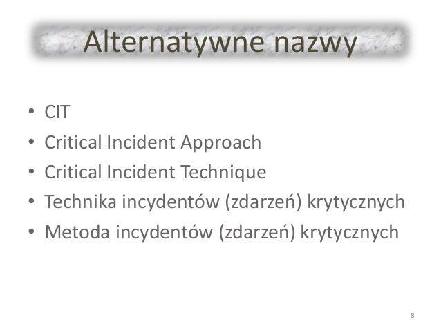 Alternatywne nazwy • CIT • Critical Incident Approach • Critical Incident Technique • Technika incydentów (zdarzeń) krytyc...