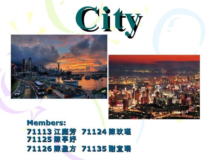 City Members: 71113 江庭芳  71124 陳玟瑾  71125 陳亭妤 71126 陳盈方  71135 謝宜珊