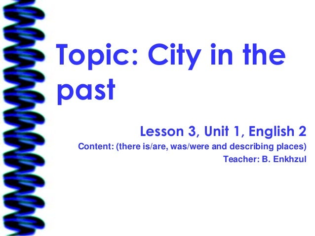 Topic: City in thepast               Lesson 3, Unit 1, English 2 Content: (there is/are, was/were and describing places)  ...