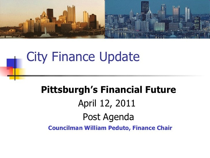 City Finance Update Pittsburgh's Financial Future April 12, 2011  Post Agenda Councilman William Peduto, Finance Chair