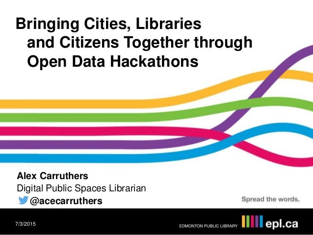 Bringing Cities, Libraries and Citizens Together through Open Data Hackathons Alex Carruthers Digital Public Spaces Librar...