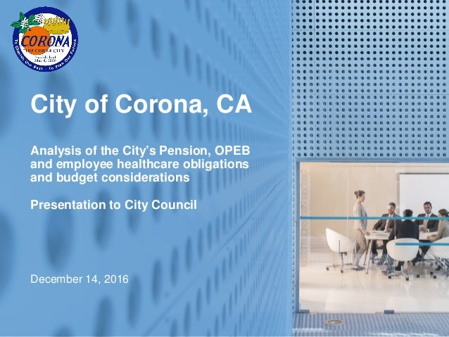 1 City of Corona, CA Analysis of the City's Pension, OPEB and employee healthcare obligations and budget considerations Pr...