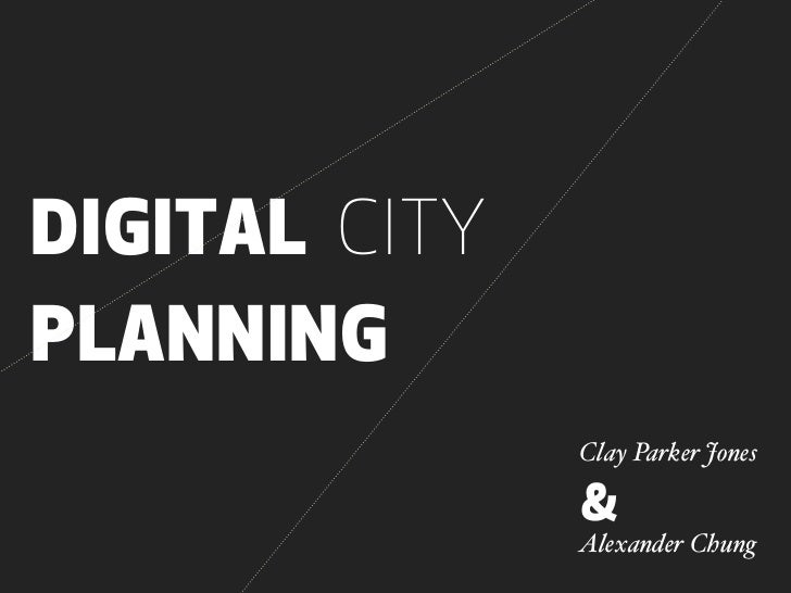 DIGITAL CITYPLANNING               Clay Parker Jones               &               Alexander Chung