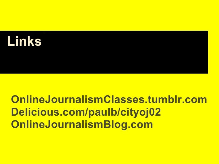 Links OnlineJournalismClasses.tumblr.com Delicious.com/paulb/cityoj02 OnlineJournalismBlog.com