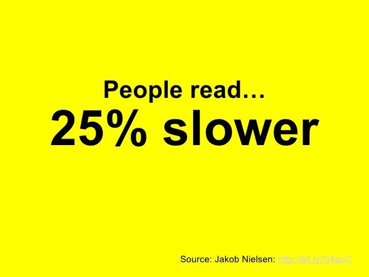 People read… 25% slower Source: Jakob Nielsen:  http://bit.ly/G4auC