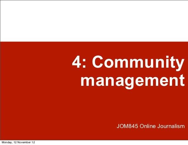 4: Community                          management                             JOM845 Online JournalismMonday, 12 November 12