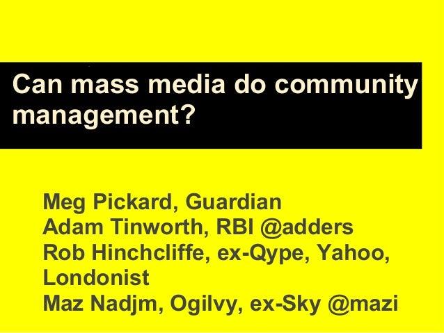Can mass media do community management? Meg Pickard, Guardian Adam Tinworth, RBI @adders Rob Hinchcliffe, ex-Qype, Yahoo, ...