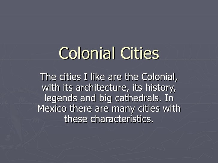 Colonial Cities The cities I like are the Colonial, with its architecture, its history, legends and big cathedrals. In Mex...