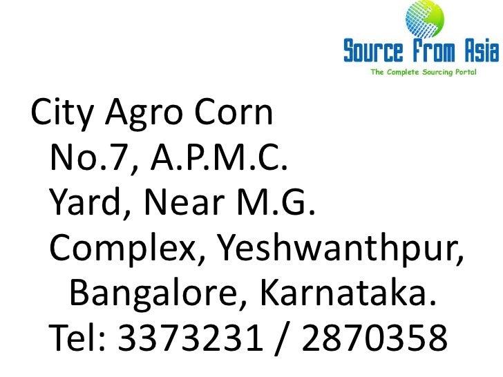 City Agro Corn  No.7, A.P.M.C. Yard, Near M.G. Complex, Yeshwanthpur,  Bangalore, Karnataka.  Tel: 3373231 / 2870358 <br />