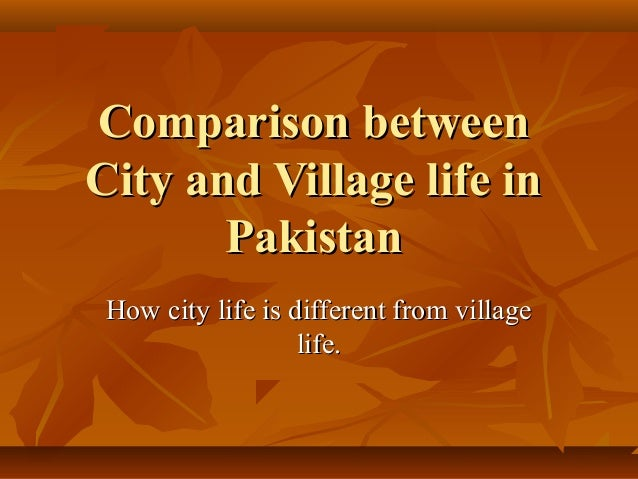 compare and contrast about the village • categorized under geography | difference between village and city village vs city today's human settlements are very complex people have created a place.