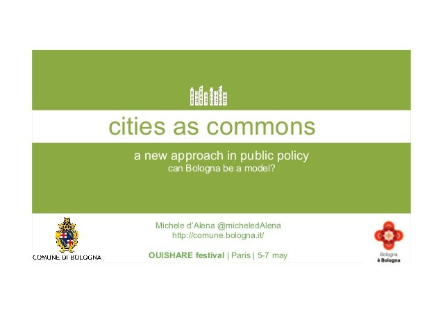 a new approach in public policy can Bologna be a model? cities as commons Michele d'Alena @micheledAlena http://comune.bol...