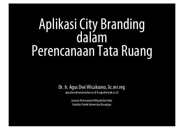 Aplikasi City Branding dalam Perencanaan Tata Ruang Dr. Ir. Agus Dwi Wicaksono, lic.rer.reg agus2wicaksono@yahoo.co.id & a...