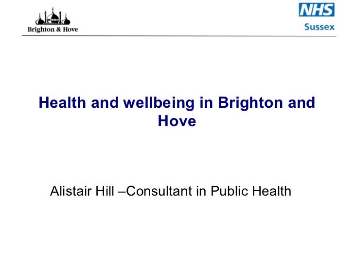 Health and wellbeing in Brighton and Hove Alistair Hill –Consultant in Public Health