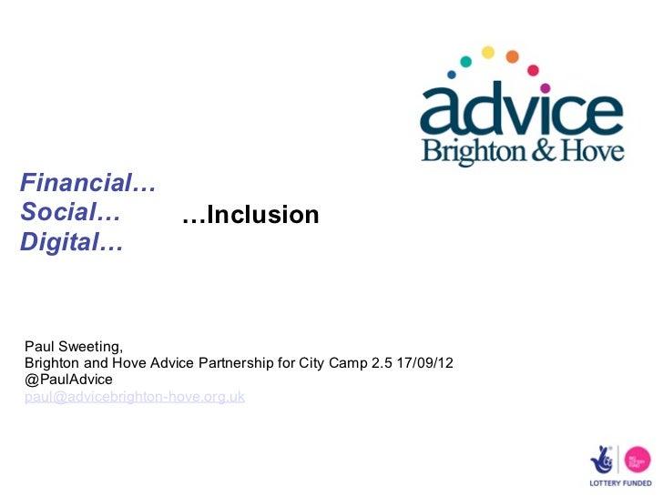 Financial…Social…    …InclusionDigital…Paul Sweeting,Brighton and Hove Advice Partnership for City Camp 2.5 17/09/12@PaulA...
