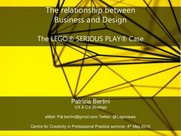 The relationship between Business and Design The LEGO® SERIOUS PLAY® Case Patrizia Bertini UX & CX Strategy eMail: Pat.ber...