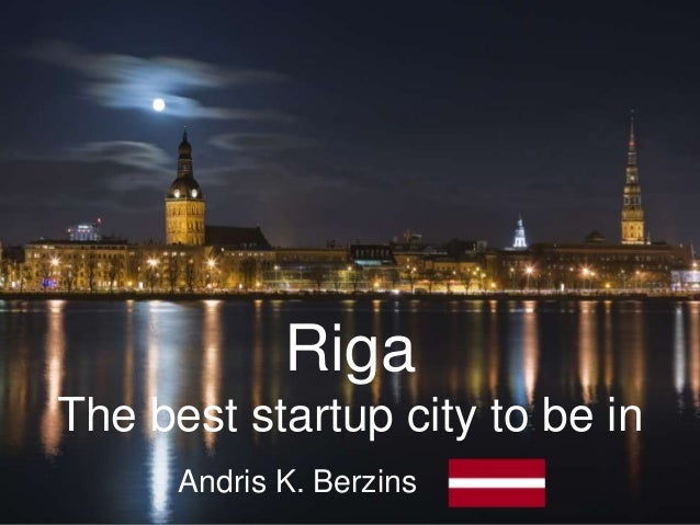 RigaThe best startup city to be in      Andris K. Berzins