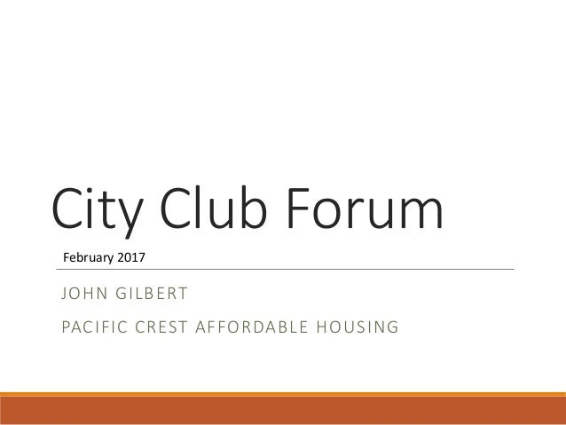 City Club Forum JOHN GILBERT PACIFIC CREST AFFORDABLE HOUSING February 2017