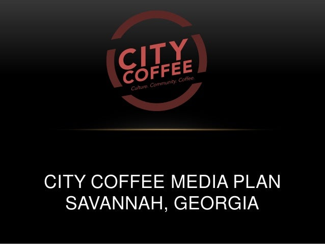CITY COFFEE MEDIA PLAN SAVANNAH, GEORGIA