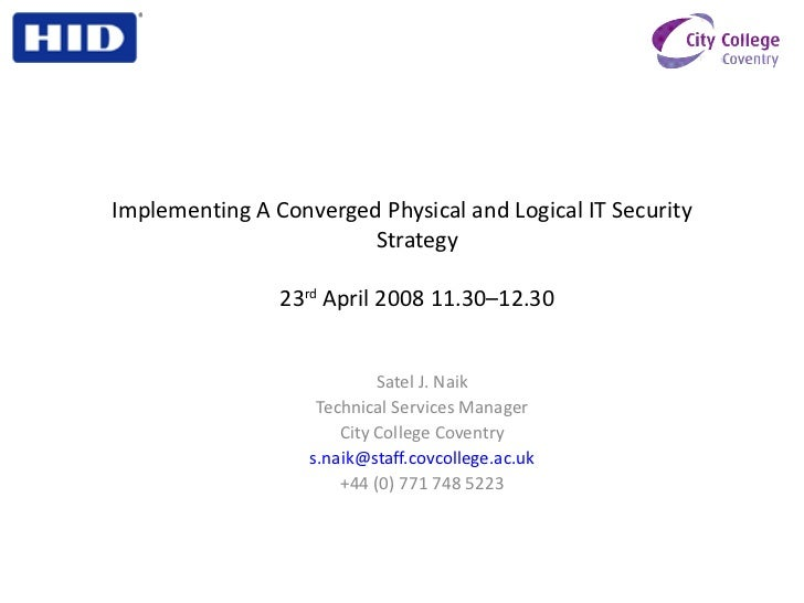 Implementing A Converged Physical and Logical IT Security Strategy 23 rd  April 2008 11.30–12.30 <ul><ul><li>Satel J. Naik...