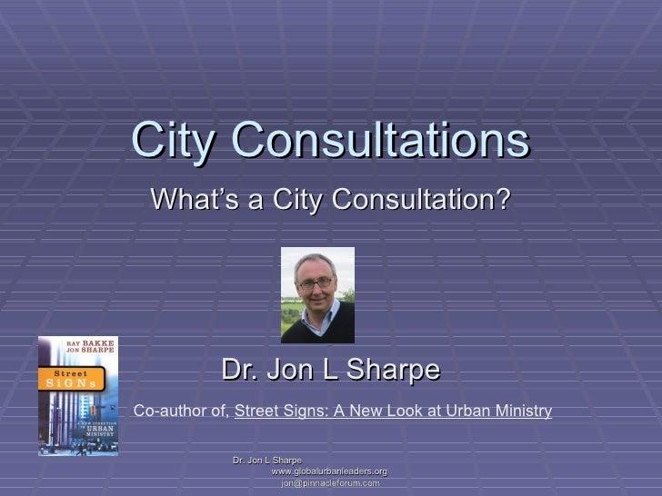 City Consultations What's a City Consultation? Dr. Jon L Sharpe Dr. Jon L Sharpe  www.globalurbanleaders.org  [email_addre...