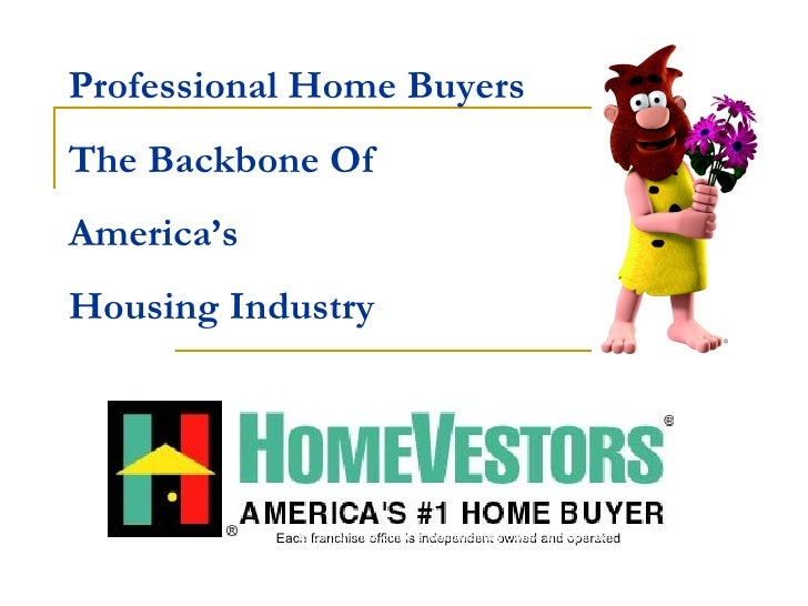Professional Home Buyers  The Backbone Of  America's  Housing Industry Each franchise office is independent owned and oper...