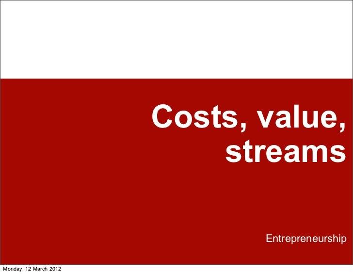 Costs, value,                            streams                               EntrepreneurshipMonday, 12 March 2012