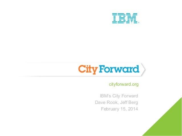 cityforward.org IBM's City Forward Dave Rook, Jeff Berg February 15, 2014