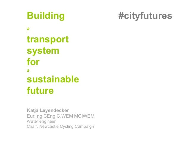 Building #cityfutures a a transport system for a sustainable future Katja Leyendecker Eur.Ing CEng C.WEM MCIWEM Water engi...