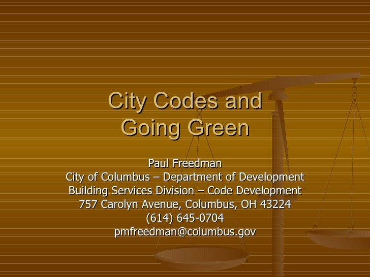 City Codes and Going Green Paul Freedman City of Columbus – Department of Development Building Services Division – Code De...