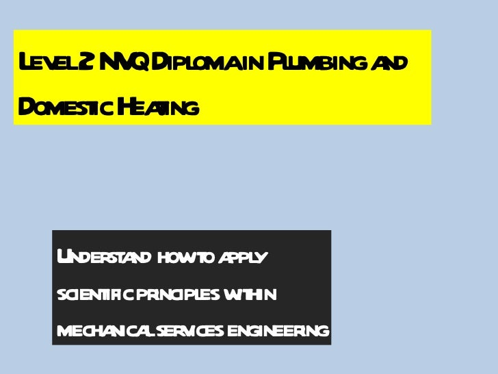 Understand how to apply  scientific principles within  mechanical services engineering Level 2 NVQ Diploma in Plumbing and...