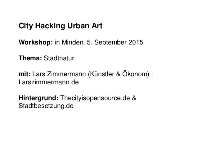 City Hacking Urban Art Workshop: in Minden, 5. September 2015 Thema: Stadtnatur mit: Lars Zimmermann (Künstler & Ökonom) |...