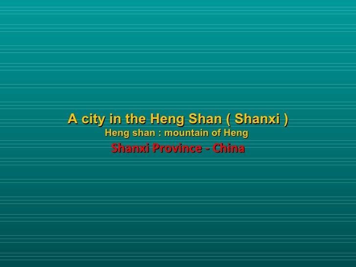 A city in the Heng Shan ( Shanxi )     Heng shan : mountain of Heng      Shanxi Province - China