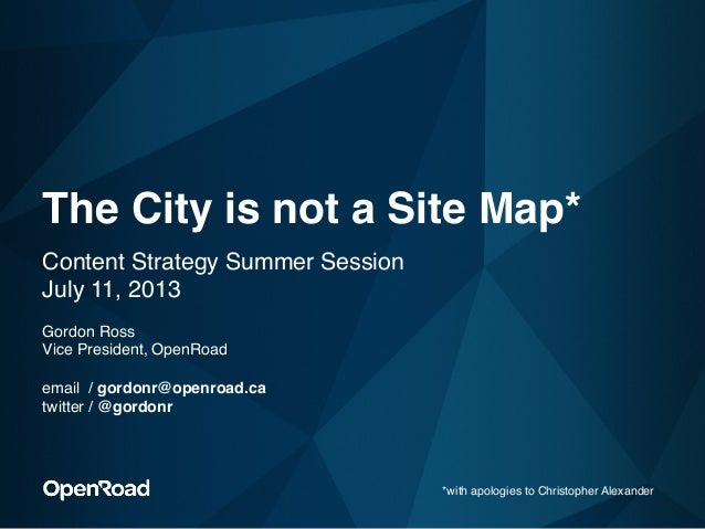 """The City is not a Site Map* """"Content Strategy Summer Session  July 11, 2013"""" """" Gordon Ross"""" Vice President, OpenRoad""""  ..."""