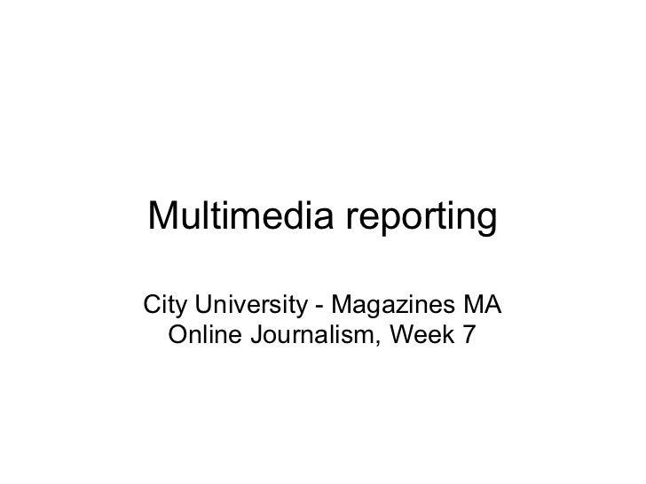 Multimedia reportingCity University - Magazines MA  Online Journalism, Week 7