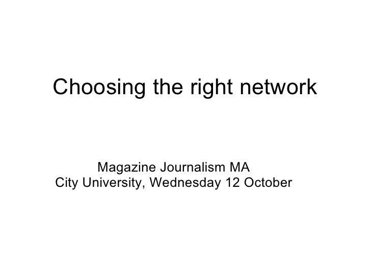 Choosing the right network       Magazine Journalism MACity University, Wednesday 12 October