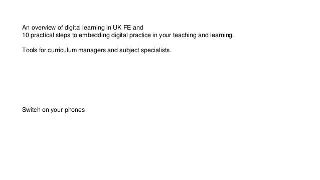 An overview of digital learning in UK FE and 10 practical steps to embedding digital practice in your teaching and learnin...
