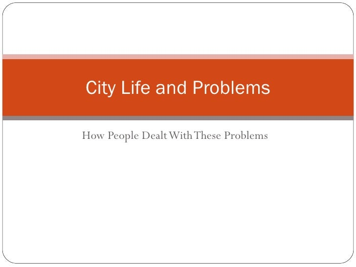 How People Dealt With These Problems City Life and Problems