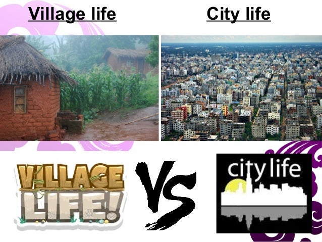 village city life Essay on village and city life - receive a 100% original, non-plagiarized dissertation you could only think about in our custom writing help benefit from our.