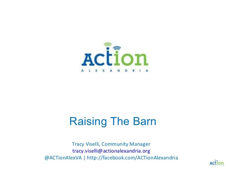Raising The Barn Tracy Viselli, Community Manager [email_address] @ACTionAlexVA | http://facebook.com/ACTionAlexandria