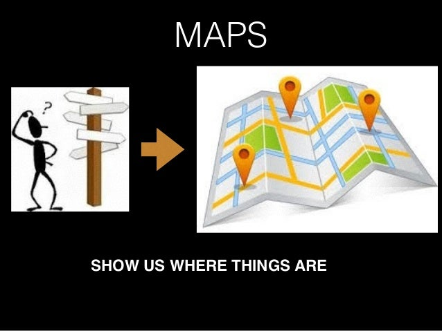 MAPS SHOW US WHERE THINGS ARE