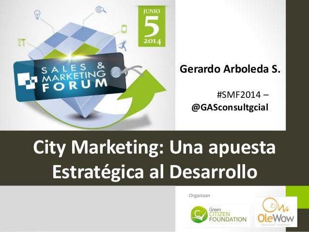#SMF2014 – @GASconsultgcial City Marketing: Una apuesta Estratégica al Desarrollo Organizan Gerardo Arboleda S.