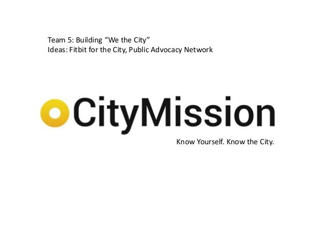 """Know Yourself. Know the City.Team 5: Building """"We the City""""Ideas: Fitbit for the City, Public Advocacy Network"""