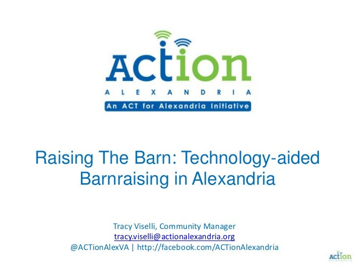 Raising The Barn: Technology-aided Barnraising in Alexandria<br />Tracy Viselli, Community Manager<br />tracy.viselli@acti...