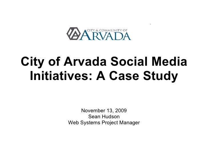 City of Arvada Social Media Initiatives: A Case Study November 13, 2009 Sean Hudson Web Systems Project Manager