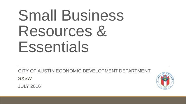 Small Business Resources & Essentials CITY OF AUSTIN ECONOMIC DEVELOPMENT DEPARTMENT SXSW JULY 2016