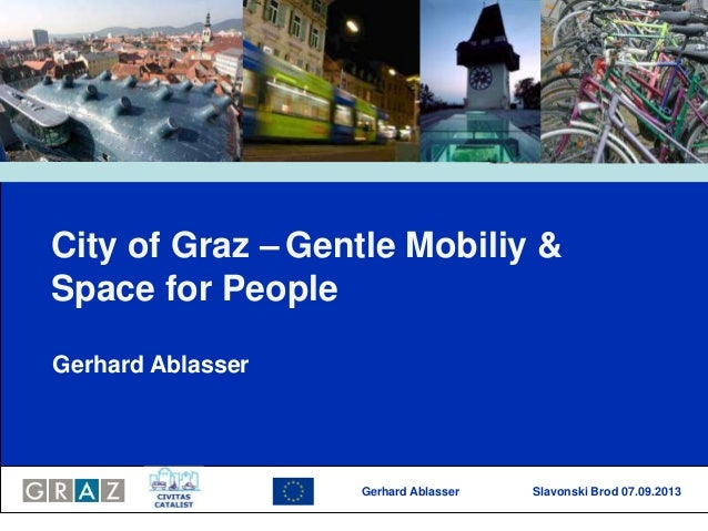 Gerhard Ablasser Slavonski Brod 07.09.2013 City of Graz – Gentle Mobiliy & Space for People Gerhard Ablasser