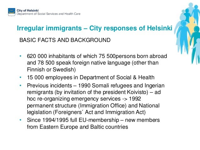 Irregular immigrants – City responses of Helsinki BASIC FACTS AND BACKGROUND • 620 000 inhabitants of which 75 500persons ...